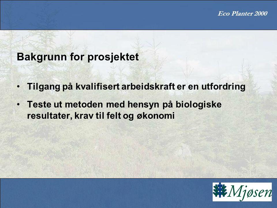 Eco Planter 2000 Bakgrunn for prosjektet Tilgang på kvalifisert arbeidskraft er en utfordring Teste ut metoden med hensyn på biologiske resultater, kr