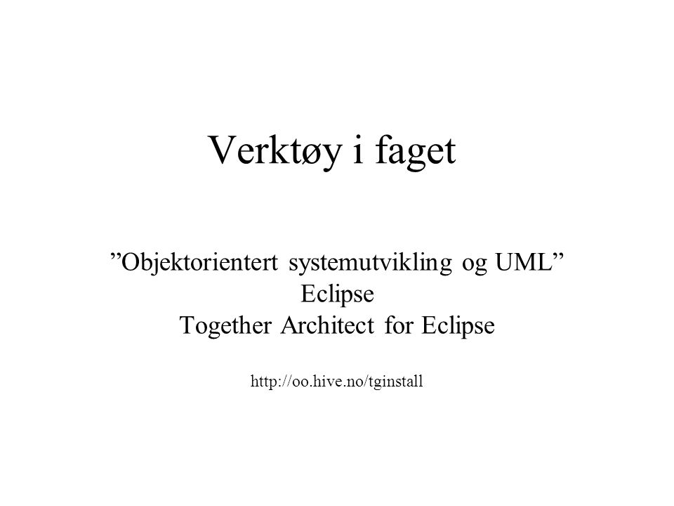 Verktøy i faget Objektorientert systemutvikling og UML Eclipse Together Architect for Eclipse http://oo.hive.no/tginstall