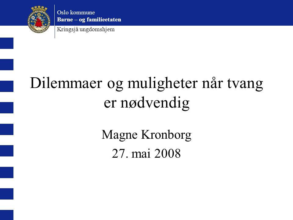 Oslo kommune Barne – og familieetaten Kringsjå ungdomshjem Dilemmaer og muligheter når tvang er nødvendig Magne Kronborg 27. mai 2008