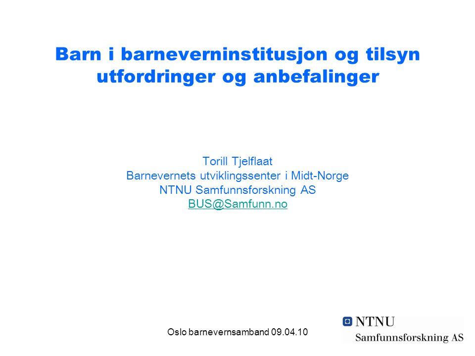 Oslo barnevernsamband 09.04.10 Barn i barneverninstitusjon og tilsyn utfordringer og anbefalinger Torill Tjelflaat Barnevernets utviklingssenter i Mid