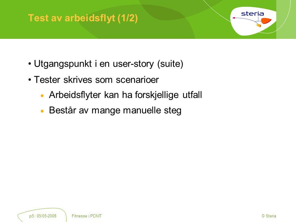 © Steria | 05/05-2008Fitnesse i PDMTp5 Test av arbeidsflyt (1/2) Utgangspunkt i en user-story (suite) Tester skrives som scenarioer  Arbeidsflyter kan ha forskjellige utfall  Består av mange manuelle steg