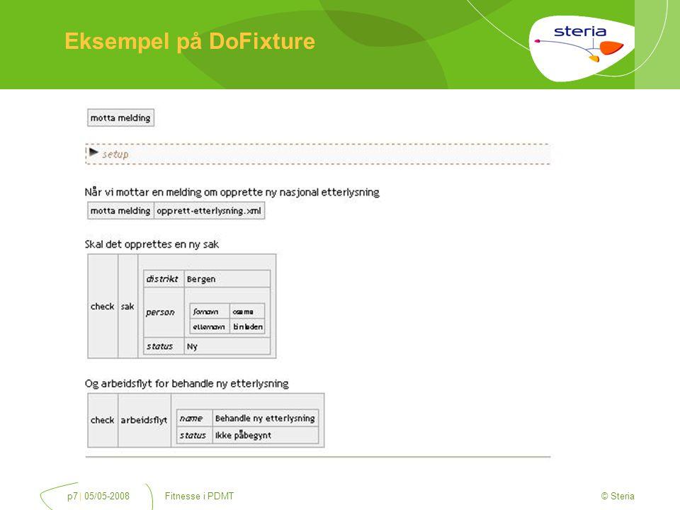 © Steria | 05/05-2008Fitnesse i PDMTp8 Kode for DoFixture import fitlibrary.DoFixture; public class MottaMeldingFixture extends DoFixture { private final MeldingService meldingService = new MeldingService(); private final SakService sakService = new SakService(); private long sakId; public void mottaMelding(String pathToXml) { sakId = meldingService.opprett(pathToXml); } public Sak getSak() { return sakService.hentSak(sakId); } public Arbeidsflyt getArbeidsflyt() { return sakService.hentArbeidsflytForSak(sakId); }