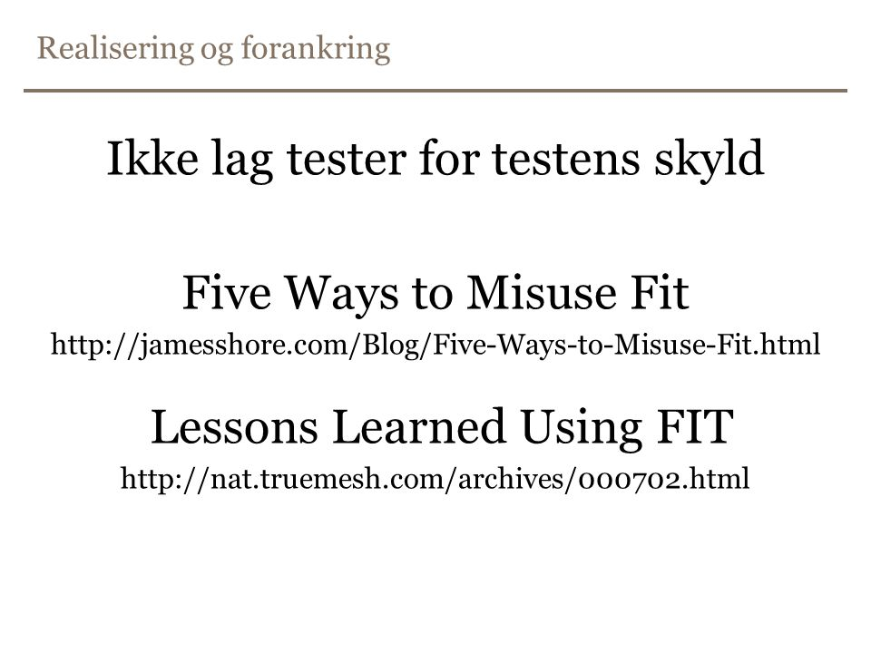 Realisering og forankring Ikke lag tester for testens skyld Five Ways to Misuse Fit http://jamesshore.com/Blog/Five-Ways-to-Misuse-Fit.html Lessons Learned Using FIT http://nat.truemesh.com/archives/000702.html