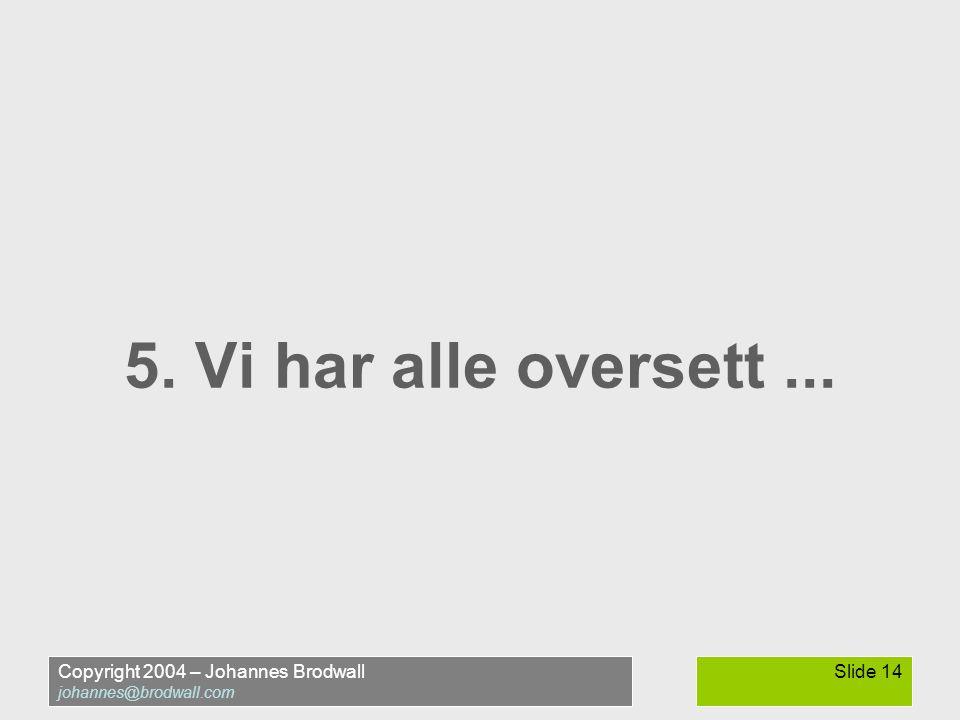 Copyright 2004 – Johannes Brodwall johannes@brodwall.com Slide 14 5. Vi har alle oversett...