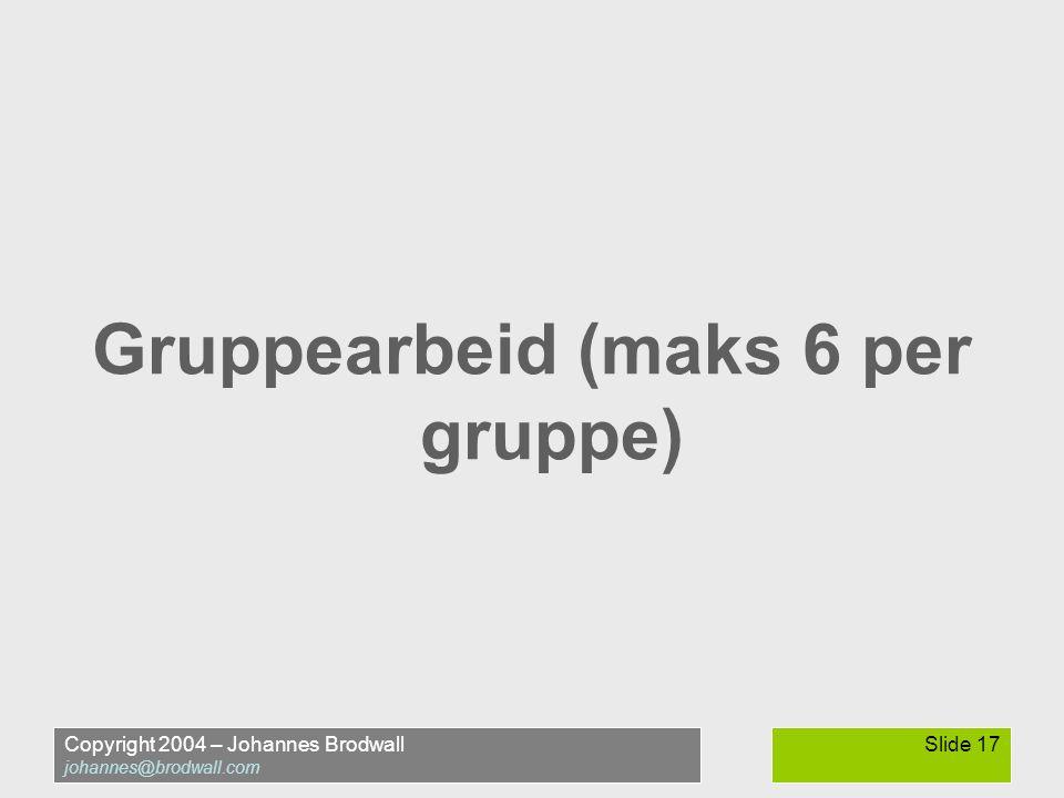 Copyright 2004 – Johannes Brodwall johannes@brodwall.com Slide 17 Gruppearbeid (maks 6 per gruppe)