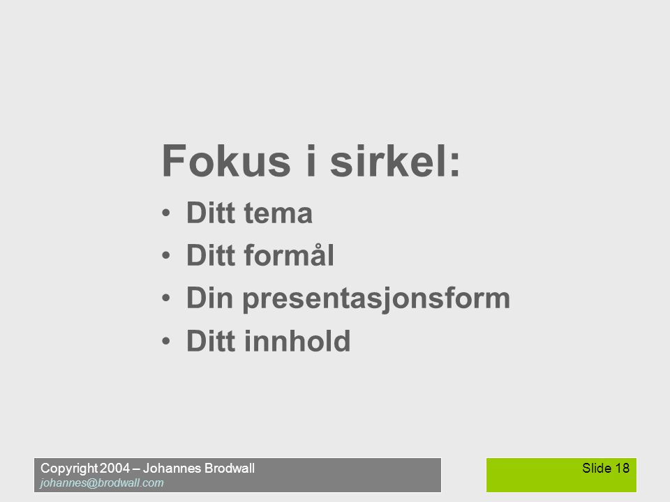 Copyright 2004 – Johannes Brodwall johannes@brodwall.com Slide 18 Fokus i sirkel: Ditt tema Ditt formål Din presentasjonsform Ditt innhold