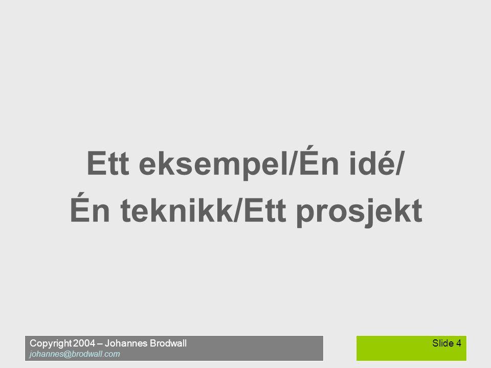 Copyright 2004 – Johannes Brodwall johannes@brodwall.com Slide 4 Ett eksempel/Én idé/ Én teknikk/Ett prosjekt