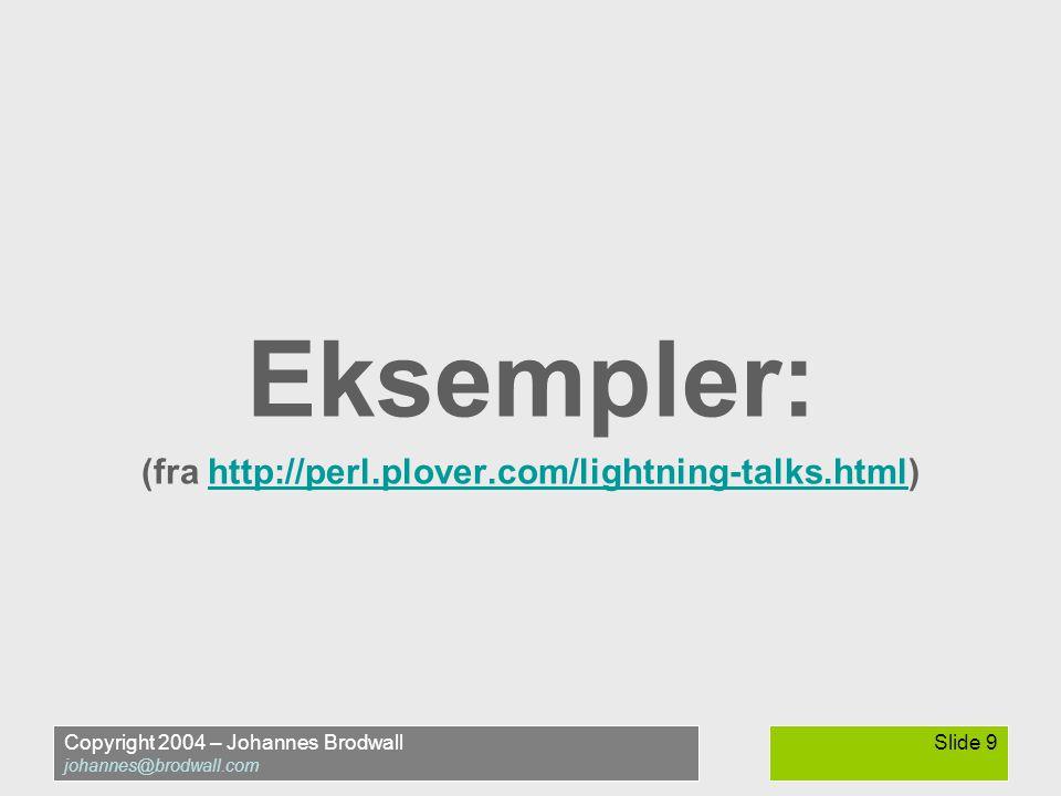 Copyright 2004 – Johannes Brodwall johannes@brodwall.com Slide 9 Eksempler: (fra http://perl.plover.com/lightning-talks.html)http://perl.plover.com/lightning-talks.html