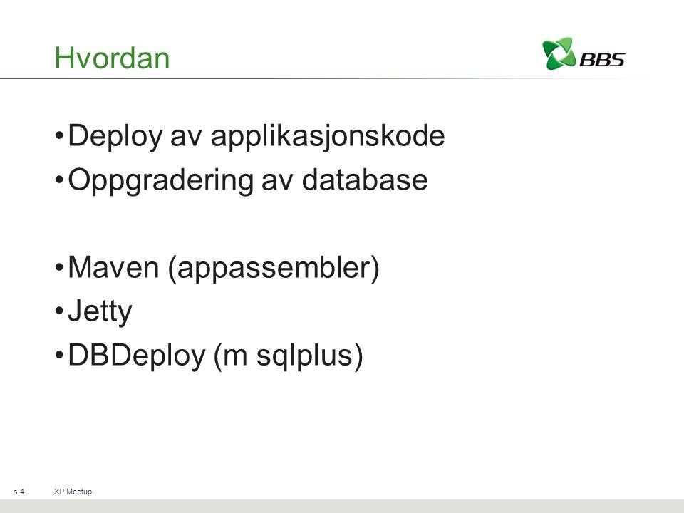 Hvordan Deploy av applikasjonskode Oppgradering av database Maven (appassembler) Jetty DBDeploy (m sqlplus) XP Meetups.4