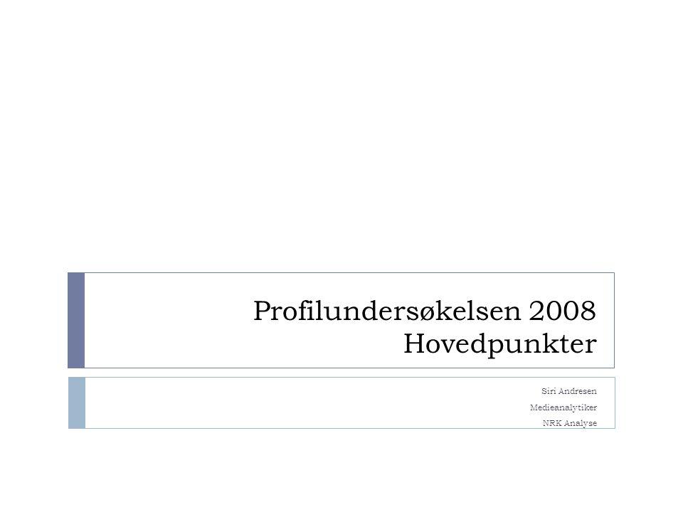 Profilundersøkelsen 2008 Hovedpunkter Siri Andresen Medieanalytiker NRK Analyse