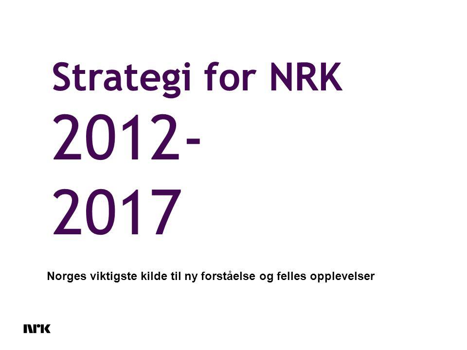 Strategi for NRK 2012- 2017 Norges viktigste kilde til ny forståelse og felles opplevelser