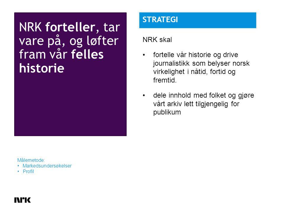 NRK forteller, tar vare på, og løfter fram vår felles historie Målemetode: Markedsundersøkelser Profil NRK skal fortelle vår historie og drive journalistikk som belyser norsk virkelighet i nåtid, fortid og fremtid.