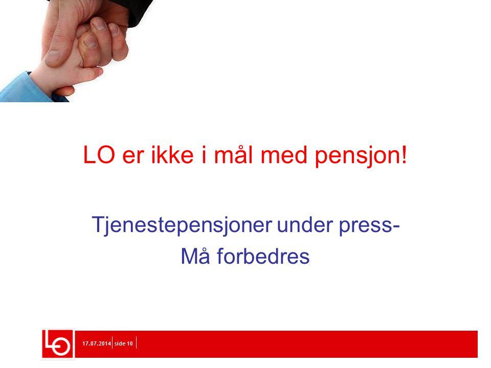 17.07.2014side 10 LO er ikke i mål med pensjon! Tjenestepensjoner under press- Må forbedres