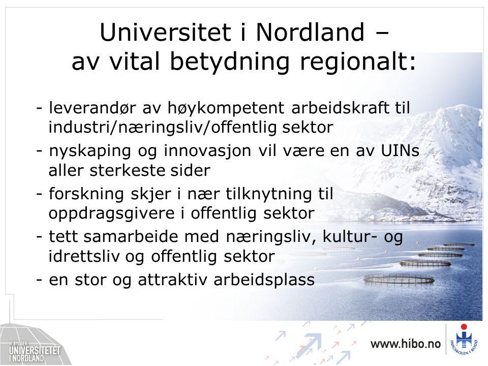 Universitet i Nordland – av vital betydning regionalt: - leverandør av høykompetent arbeidskraft til industri/næringsliv/offentlig sektor - nyskaping og innovasjon vil være en av UINs aller sterkeste sider - forskning skjer i nær tilknytning til oppdragsgivere i offentlig sektor - tett samarbeide med næringsliv, kultur- og idrettsliv og offentlig sektor - en stor og attraktiv arbeidsplass