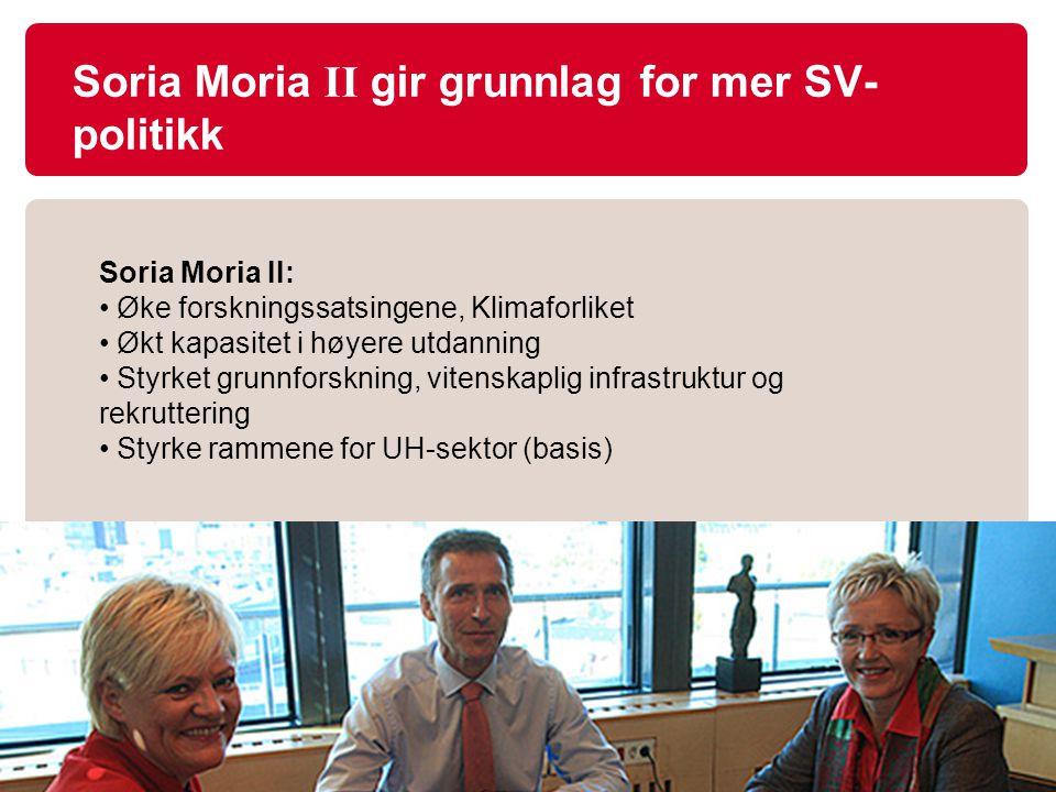 Soria Moria II gir grunnlag for mer SV- politikk Soria Moria II: Øke forskningssatsingene, Klimaforliket Økt kapasitet i høyere utdanning Styrket grunnforskning, vitenskaplig infrastruktur og rekruttering Styrke rammene for UH-sektor (basis)