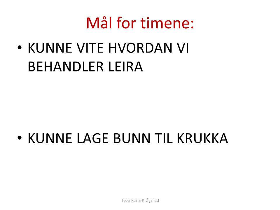 Mål for timene: KUNNE VITE HVORDAN VI BEHANDLER LEIRA KUNNE LAGE BUNN TIL KRUKKA Tove Karin Krågsrud