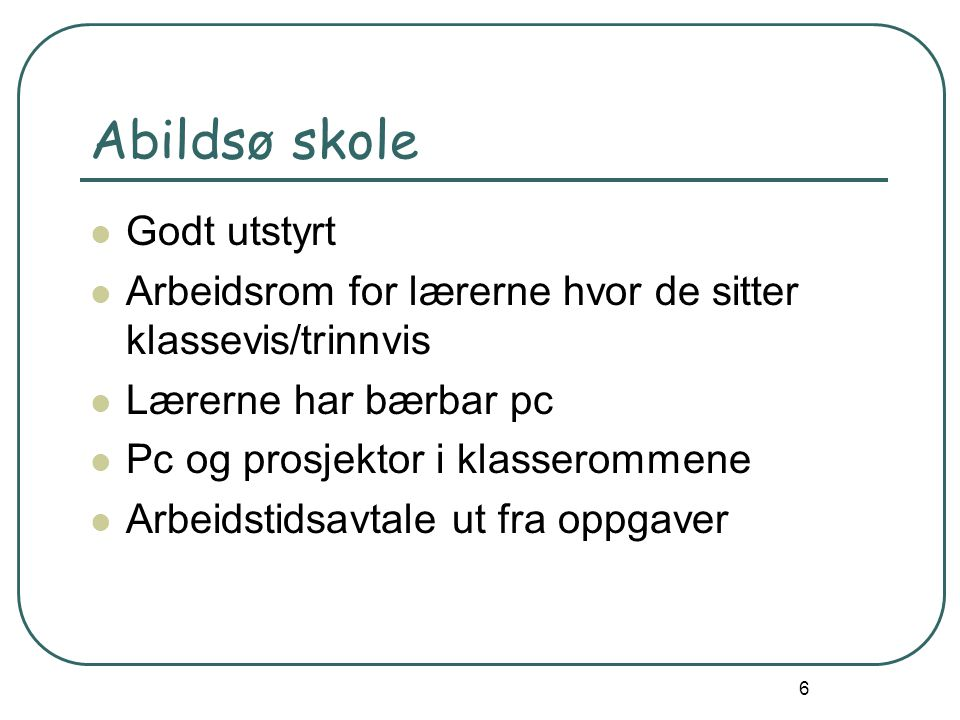 6 Abildsø skole Godt utstyrt Arbeidsrom for lærerne hvor de sitter klassevis/trinnvis Lærerne har bærbar pc Pc og prosjektor i klasserommene Arbeidstidsavtale ut fra oppgaver