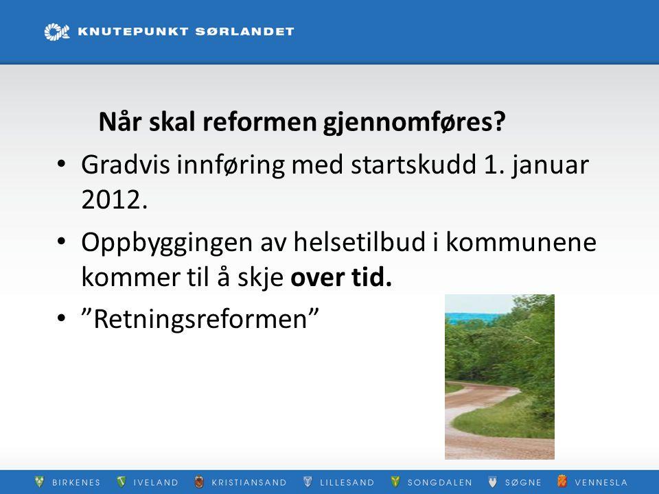 """Når skal reformen gjennomføres? Gradvis innføring med startskudd 1. januar 2012. Oppbyggingen av helsetilbud i kommunene kommer til å skje over tid. """""""
