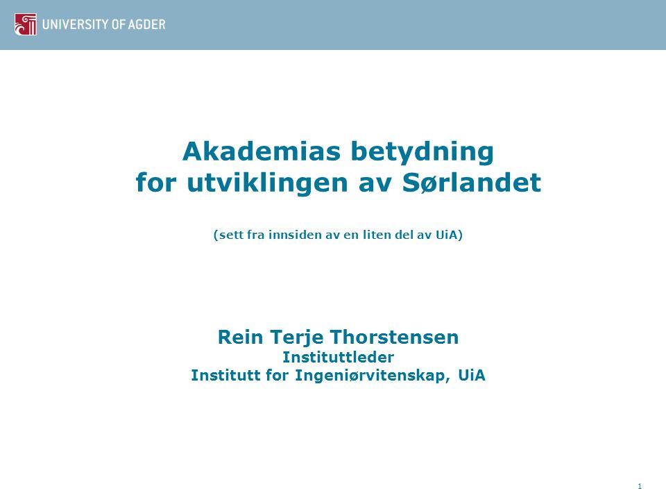 Akademias betydning for utviklingen av Sørlandet (sett fra innsiden av en liten del av UiA) Rein Terje Thorstensen Instituttleder Institutt for Ingeniørvitenskap, UiA 1