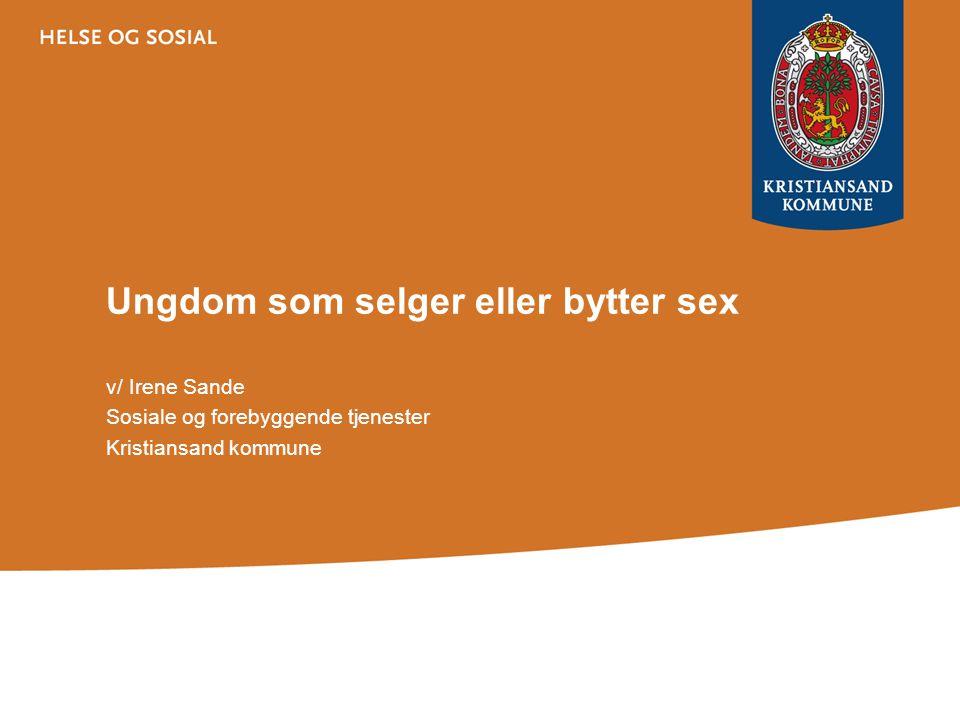 Ungdom som selger eller bytter sex v/ Irene Sande Sosiale og forebyggende tjenester Kristiansand kommune