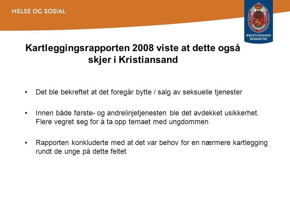 Kartleggingsrapporten 2008 viste at dette også skjer i Kristiansand Det ble bekreftet at det foregår bytte / salg av seksuelle tjenester Innen både første- og andrelinjetjenesten ble det avdekket usikkerhet.
