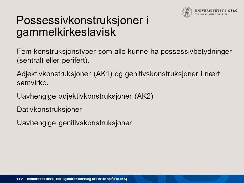 11 > Institutt for filosofi, ide- og kunsthistorie og klassiske språk (IFIKK) Possessivkonstruksjoner i gammelkirkeslavisk Fem konstruksjonstyper som alle kunne ha possessivbetydninger (sentralt eller perifert).