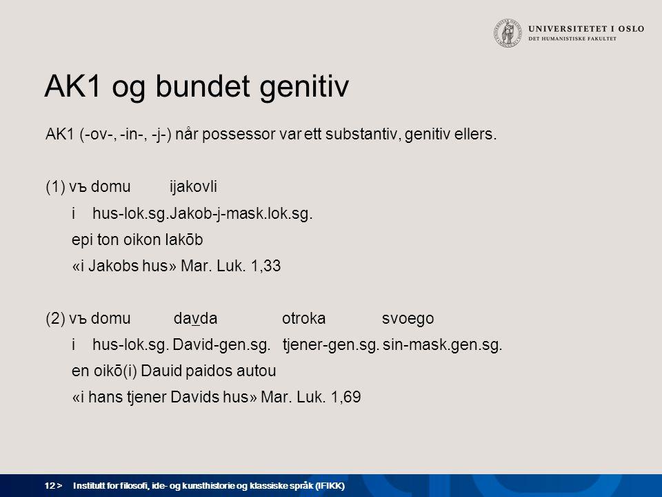12 > Institutt for filosofi, ide- og kunsthistorie og klassiske språk (IFIKK) AK1 og bundet genitiv AK1 (-ov-, -in-, -j-) når possessor var ett substantiv, genitiv ellers.