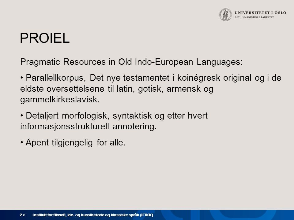 2 > Institutt for filosofi, ide- og kunsthistorie og klassiske språk (IFIKK) PROIEL Pragmatic Resources in Old Indo-European Languages: Parallellkorpus, Det nye testamentet i koinégresk original og i de eldste oversettelsene til latin, gotisk, armensk og gammelkirkeslavisk.