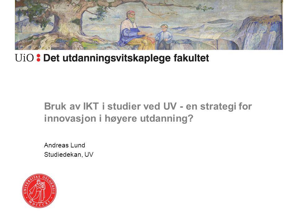 Bruk av IKT i studier ved UV - en strategi for innovasjon i høyere utdanning? Andreas Lund Studiedekan, UV