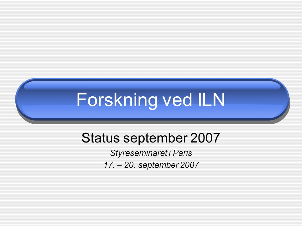 Forskning ved ILN Status september 2007 Styreseminaret i Paris 17. – 20. september 2007