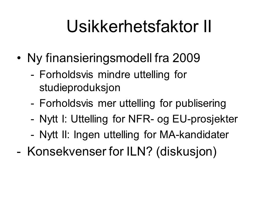 Usikkerhetsfaktor II Ny finansieringsmodell fra 2009 -Forholdsvis mindre uttelling for studieproduksjon -Forholdsvis mer uttelling for publisering -Nytt I: Uttelling for NFR- og EU-prosjekter -Nytt II: Ingen uttelling for MA-kandidater -Konsekvenser for ILN.