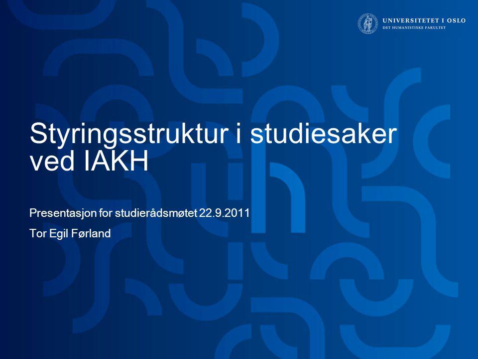 Styringsstruktur i studiesaker ved IAKH Presentasjon for studierådsmøtet 22.9.2011 Tor Egil Førland