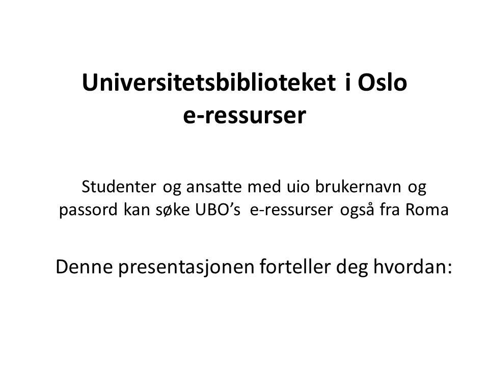 Universitetsbiblioteket i Oslo e-ressurser Studenter og ansatte med uio brukernavn og passord kan søke UBO's e-ressurser også fra Roma Denne presentasjonen forteller deg hvordan:
