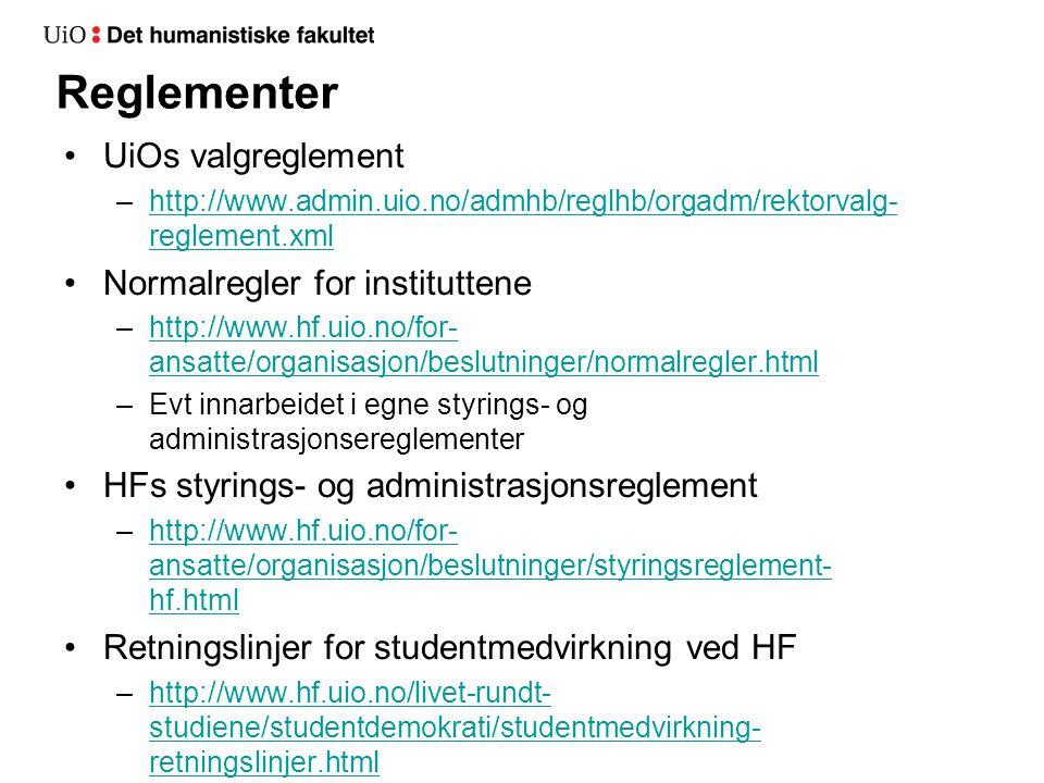 Reglementer UiOs valgreglement –http://www.admin.uio.no/admhb/reglhb/orgadm/rektorvalg- reglement.xmlhttp://www.admin.uio.no/admhb/reglhb/orgadm/rektorvalg- reglement.xml Normalregler for instituttene –http://www.hf.uio.no/for- ansatte/organisasjon/beslutninger/normalregler.htmlhttp://www.hf.uio.no/for- ansatte/organisasjon/beslutninger/normalregler.html –Evt innarbeidet i egne styrings- og administrasjonsereglementer HFs styrings- og administrasjonsreglement –http://www.hf.uio.no/for- ansatte/organisasjon/beslutninger/styringsreglement- hf.htmlhttp://www.hf.uio.no/for- ansatte/organisasjon/beslutninger/styringsreglement- hf.html Retningslinjer for studentmedvirkning ved HF –http://www.hf.uio.no/livet-rundt- studiene/studentdemokrati/studentmedvirkning- retningslinjer.htmlhttp://www.hf.uio.no/livet-rundt- studiene/studentdemokrati/studentmedvirkning- retningslinjer.html