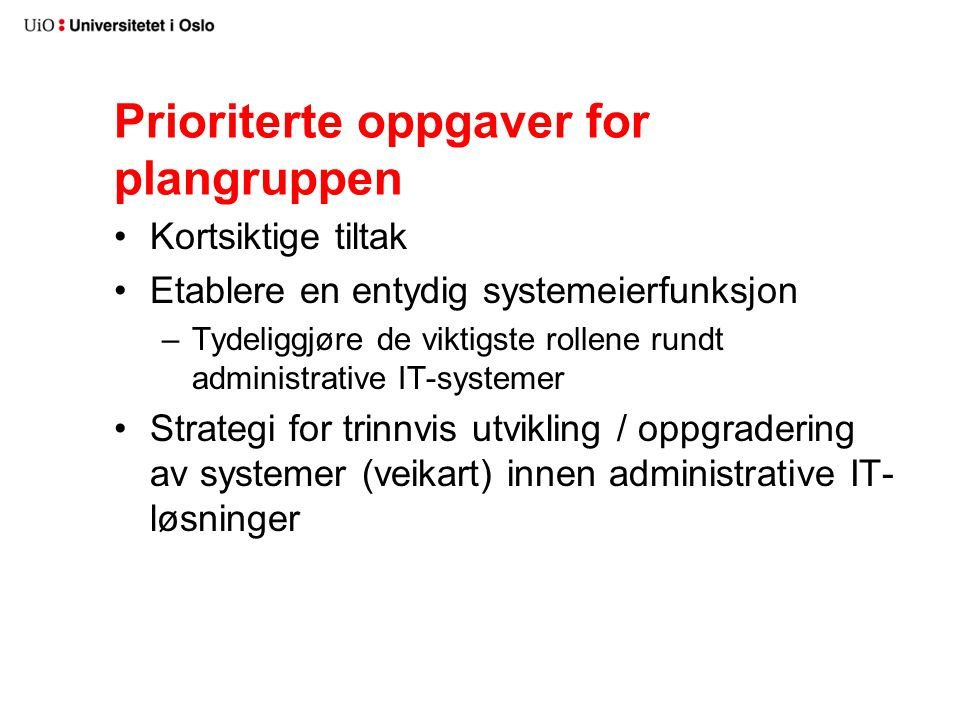 Prioriterte oppgaver for plangruppen Kortsiktige tiltak Etablere en entydig systemeierfunksjon –Tydeliggjøre de viktigste rollene rundt administrative IT-systemer Strategi for trinnvis utvikling / oppgradering av systemer (veikart) innen administrative IT- løsninger