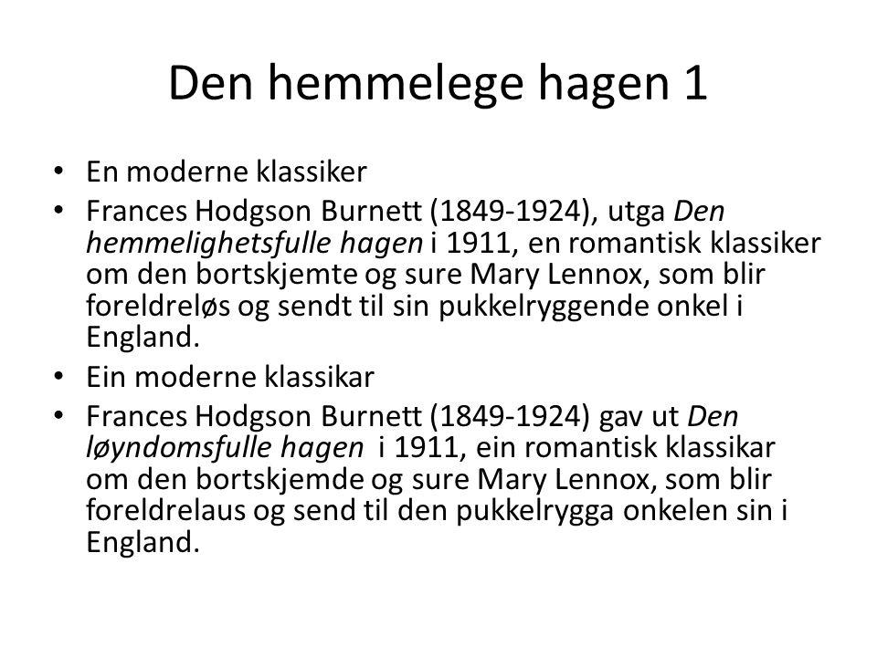 Den hemmelege hagen 1 En moderne klassiker Frances Hodgson Burnett (1849-1924), utga Den hemmelighetsfulle hagen i 1911, en romantisk klassiker om den bortskjemte og sure Mary Lennox, som blir foreldreløs og sendt til sin pukkelryggende onkel i England.