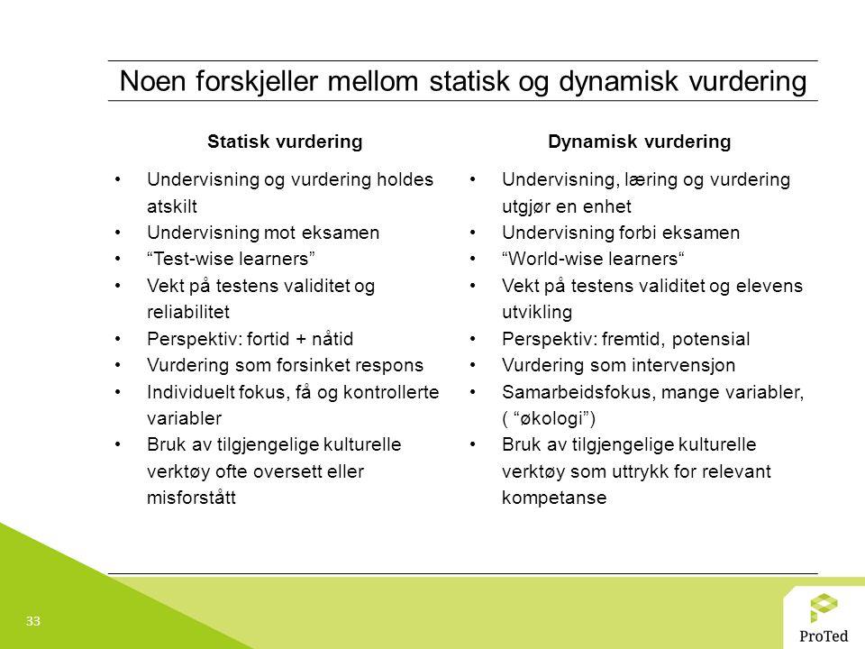 33 Noen forskjeller mellom statisk og dynamisk vurdering Statisk vurderingDynamisk vurdering Undervisning og vurdering holdes atskilt Undervisning mot