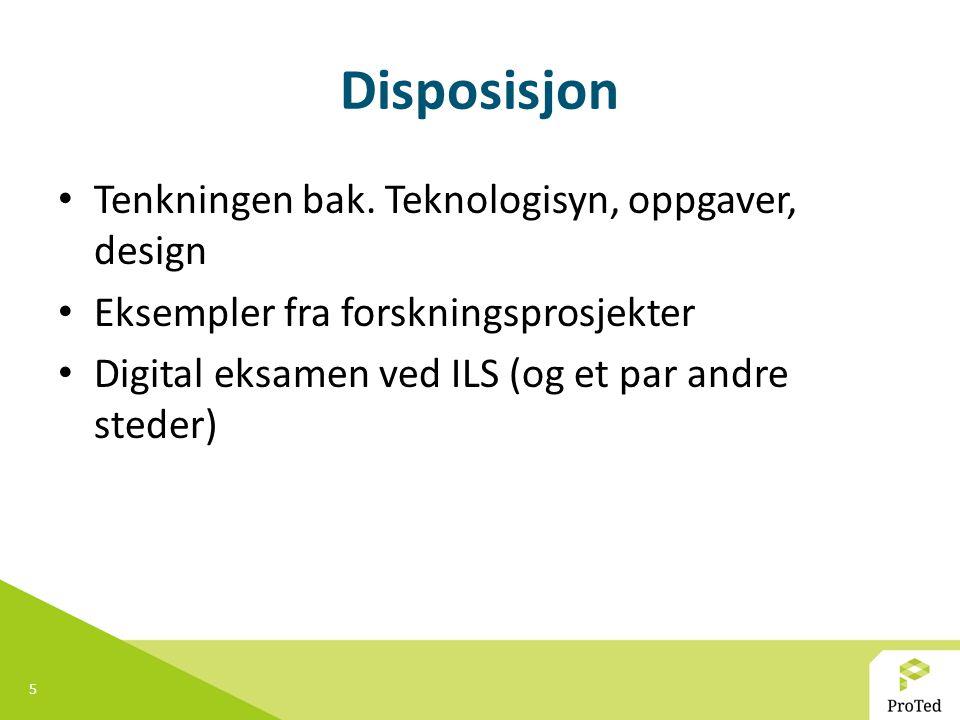 5 Disposisjon Tenkningen bak. Teknologisyn, oppgaver, design Eksempler fra forskningsprosjekter Digital eksamen ved ILS (og et par andre steder)