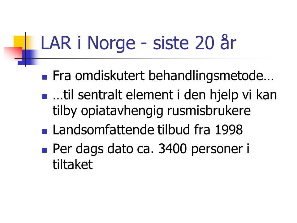 LAR i Norge - siste 20 år Fra omdiskutert behandlingsmetode… …til sentralt element i den hjelp vi kan tilby opiatavhengig rusmisbrukere Landsomfattende tilbud fra 1998 Per dags dato ca.