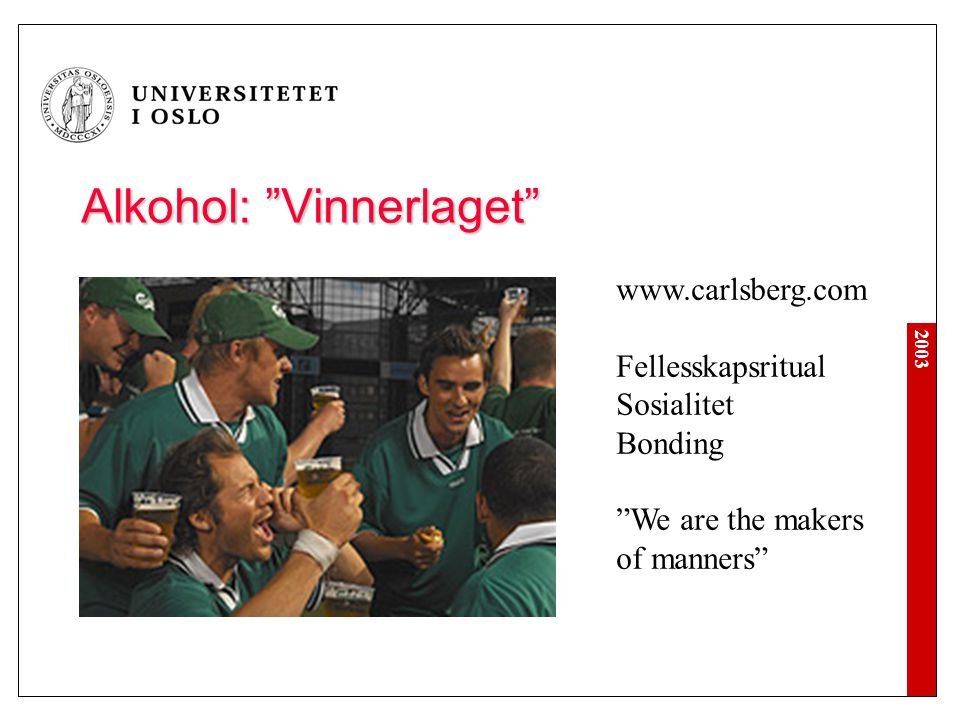 """2003 Alkohol: """"Vinnerlaget"""" www.carlsberg.com Fellesskapsritual Sosialitet Bonding """"We are the makers of manners"""""""