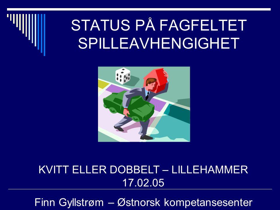 STATUS PÅ FAGFELTET SPILLEAVHENGIGHET KVITT ELLER DOBBELT – LILLEHAMMER 17.02.05 Finn Gyllstrøm – Østnorsk kompetansesenter