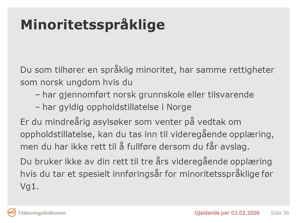 Gjeldende per 03.02.2006Side 36 Minoritetsspråklige Du som tilhører en språklig minoritet, har samme rettigheter som norsk ungdom hvis du –har gjennom