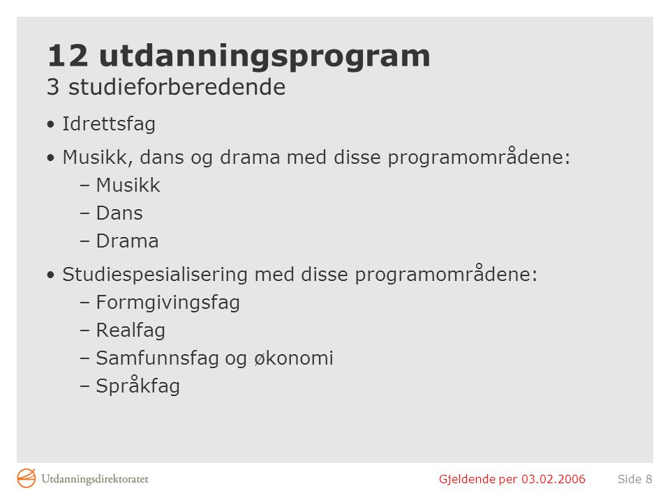 Gjeldende per 03.02.2006Side 8 12 utdanningsprogram 3 studieforberedende Idrettsfag Musikk, dans og drama med disse programområdene: –Musikk –Dans –Dr
