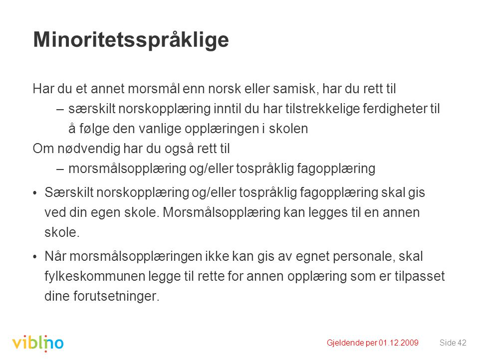 Gjeldende per 01.12.2009Side 42 Minoritetsspråklige Har du et annet morsmål enn norsk eller samisk, har du rett til –særskilt norskopplæring inntil du