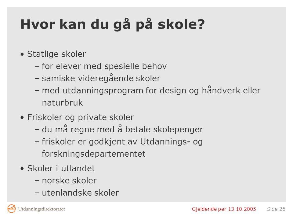 Gjeldende per 13.10.2005Side 26 Hvor kan du gå på skole? Statlige skoler –for elever med spesielle behov –samiske videregående skoler –med utdanningsp