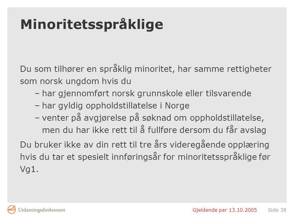 Gjeldende per 13.10.2005Side 38 Minoritetsspråklige Du som tilhører en språklig minoritet, har samme rettigheter som norsk ungdom hvis du –har gjennom