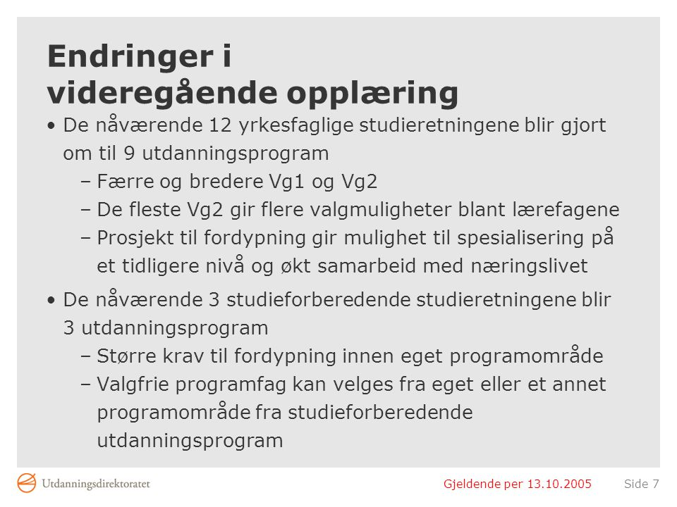 Gjeldende per 13.10.2005Side 7 Endringer i videregående opplæring De nåværende 12 yrkesfaglige studieretningene blir gjort om til 9 utdanningsprogram