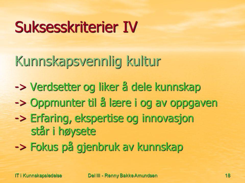 IT i KunnskapsledelseDel III - Renny Bakke Amundsen18 Suksesskriterier IV Kunnskapsvennlig kultur -> Verdsetter og liker å dele kunnskap -> Oppmunter til å lære i og av oppgaven -> Erfaring, ekspertise og innovasjon står i høysete -> Fokus på gjenbruk av kunnskap