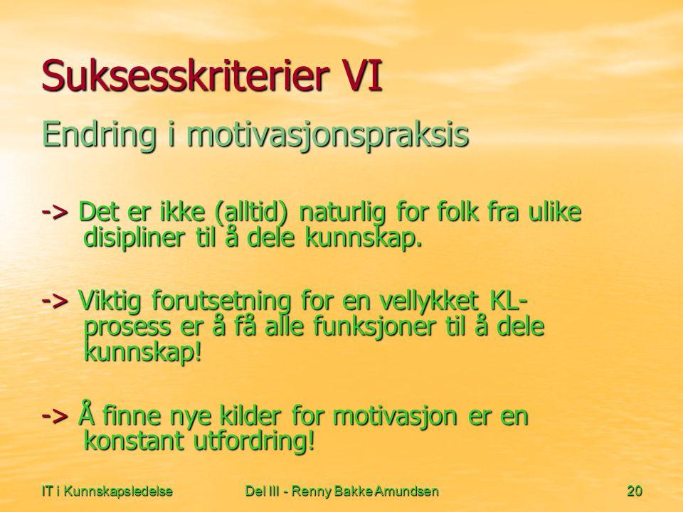 IT i KunnskapsledelseDel III - Renny Bakke Amundsen20 Suksesskriterier VI Endring i motivasjonspraksis -> Det er ikke (alltid) naturlig for folk fra ulike disipliner til å dele kunnskap.