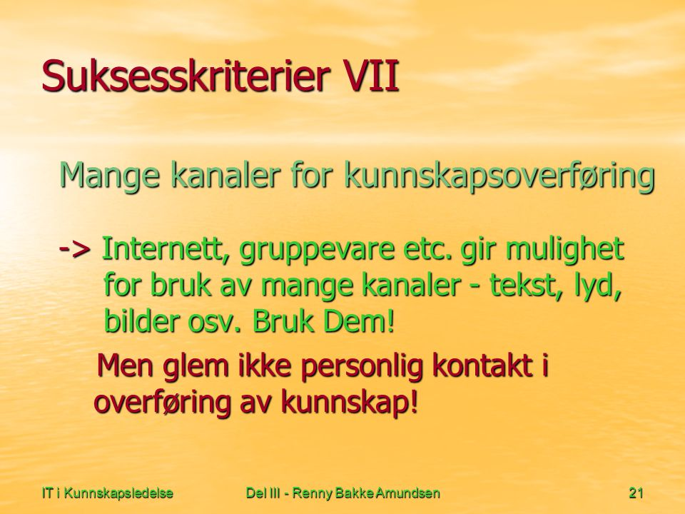 IT i KunnskapsledelseDel III - Renny Bakke Amundsen21 Suksesskriterier VII Mange kanaler for kunnskapsoverføring -> Internett, gruppevare etc.